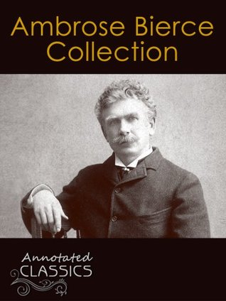 Ambrose Bierce: Complete Collection of Works with analysis and historical background (Annotated and Illustrated) (Annotated Classics)