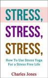 STRESS, STRESS, STRESS: How To Use Stress Yoga For a Stress Free Life (Yoga Stress, Stress Free)