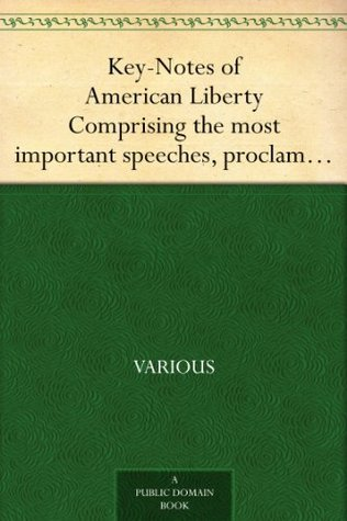 Key-Notes of American Liberty Comprising the most important speeches, proclamations, andacts of Congress, from the foundation of the government to the present time