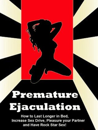 premature-ejaculation-how-to-last-longer-in-bed-increase-sex-drive-pleasure-your-partner-and-have-rock-star-sex