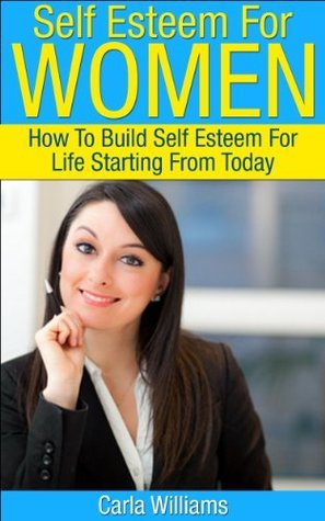 Self Esteem For Women: How To Build Self Esteem For Life Starting From Today (Self Help Books For Women, Self Help, Low Self Esteem)