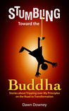 Stumbling Toward the Buddha: Stories about Tripping over My Principles on the Road to Transformation