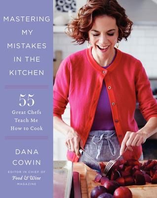 Mastering My Mistakes in the Kitchen: Learning to Cook with 65 Great Chefs and Over 100 Delicious Recipes