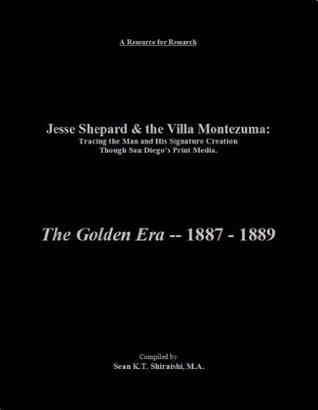Jesse Shepard & the Villa Montezuma: Tracing the Man and His Signature Creation Though San Diego's Print Media:: The Golden Era, 1887 through 1889