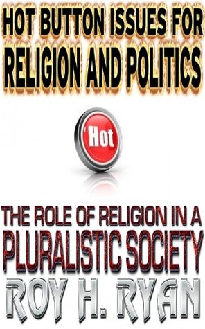 Hot Button Issues For Religion And Politics-The Role of Religion In A Pluralistic Society