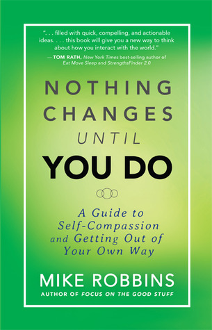 Nothing changes until you do a guide to self compassion and getting nothing changes until you do a guide to self compassion and getting out of your own way by mike robbins fandeluxe Images
