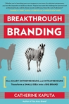 Breakthrough Branding: How Smart Entrepreneurs and Intrapreneurs Transform a Small Idea into a Big Brand