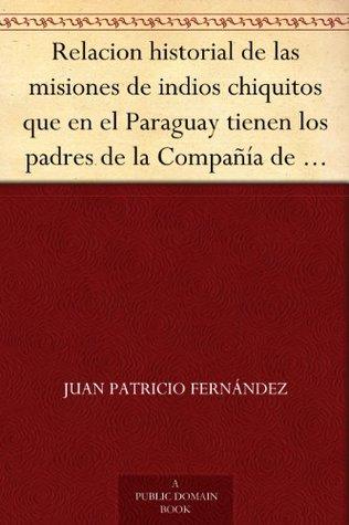 Relacion historial de las misiones de indios chiquitos que en el Paraguay tienen los padres de la Compañía de Jesús