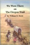 We Were There on the Oregon Trail by William O. Steele