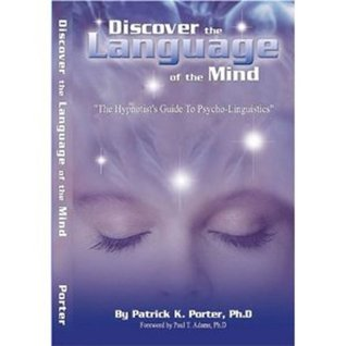 Discover the Language of the Mind, A Hypnotist Guide to Psycho-Linguistics