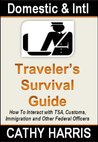 Domestic and International Traveler's Survival Guide: How To Interact with TSA, Customs, Immigration and Other Federal Officers