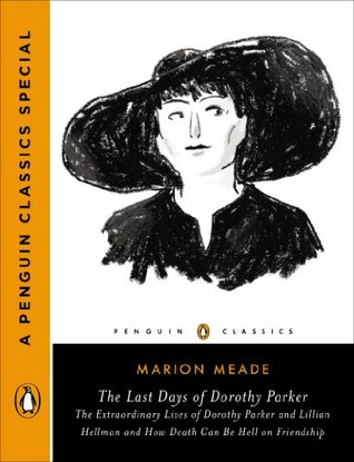 The Last Days of Dorothy Parker: The Extraordinary Lives of Dorothy Parker and Lillian Hellman and How Death Can Be Hell on Friendship