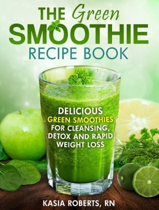 Green Smoothie Recipe Book: Delicious, Green Smoothies For Cleansing, Detox and Rapid Weight Loss (Smoothie Recipe Series)
