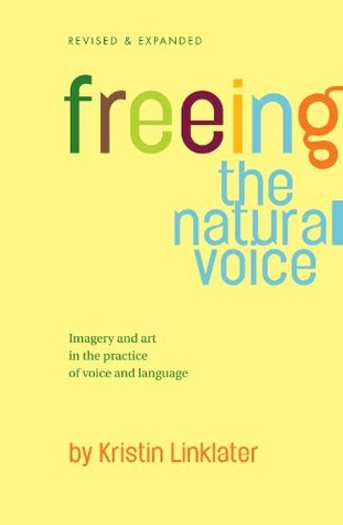 Freeing the Natural Voice: Imagery and Art in the Practice of Voice and Language by Kristin Linklater