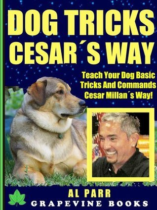 Dog Tricks Cesar´s Way! Teach Your Dog Basic Tricks And Commands Cesar Millan´s Way! (Over 150 Pages) (Dog Training The Pack Leader´s Way)