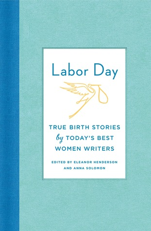 Labor Day: Birth Stories for the Twenty-first Century: Thirty Artful, Unvarnished, Hilarious, Harrowing, Totally True Tales