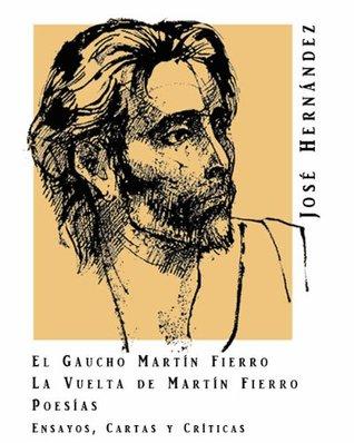 El gaucho Martín Fierro / La vuelta de Martín Fierro / Ensayos, cartas y críticas