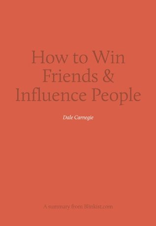 How to Win Friends & Influence People - A Summary of Dale Carnegie's Bestseller