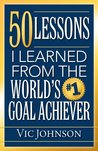 50 Lessons I Learned From The World's #1 Goal Achiever by Vic Johnson