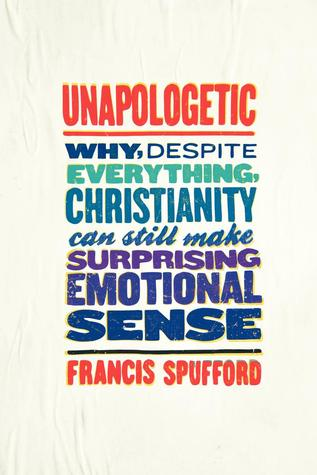 Unapologetic: why, despite everything, christianity can still make surprising emotional sense by Francis Spufford