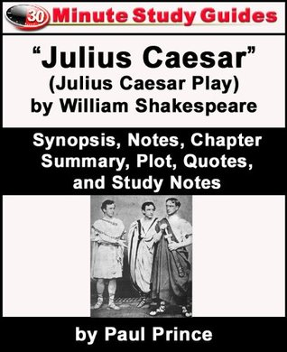 "30-Minute Study Guide: ""Julius Caesar"" (Julius Caesar Play) by William Shakespeare Synopsis, Notes, Chapter Summary, Plot, Quotes, and Study Notes"