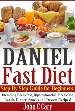 Daniel Fast Diet: Step By Step Guide for Beginners - Including Breakfast, Dips, Smoothie, Breakfast, Lunch, Dinner, Snacks and Dessert Recipes!