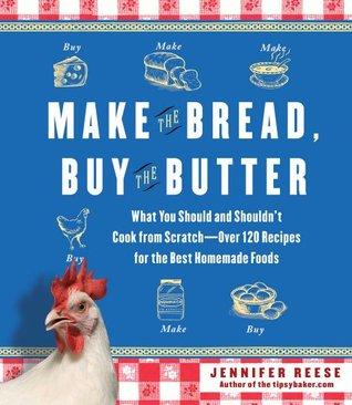 Make the Bread, Buy the Butter: What You Should and Shouldn't Cook from Scratch -- Over 120 Recipes for the Best Homemade Foods