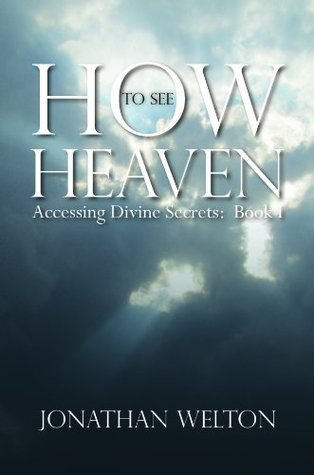 How to See Heaven: Accessing Divine Secrets Book I