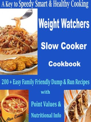 A Key to Speedy Smart & Healthy Cooking Weight Watchers Slow Cooker Cookbook: 200 + Easy Family Friendly Dump & Run Recipes with Point Values & Nutritional Info