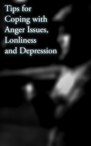Tips for Coping with Loneliness, Depression and Anger Issues