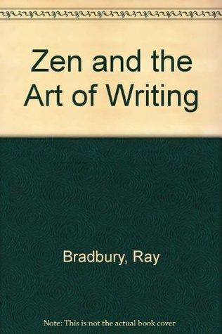 Zen and the Art of Writing by Ray Bradbury
