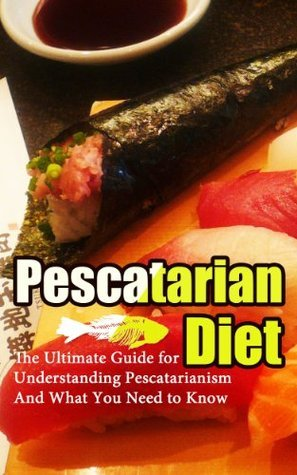 Pescetarian Diet: The Ultimate Guide for Understanding Pescetarianism And What You Need to Know