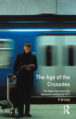 The Age of the Crusades: The Near East from the Eleventh Century to 1517