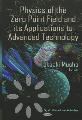 Physics of the Zero Point Field and Its Applications to Advanced Technology