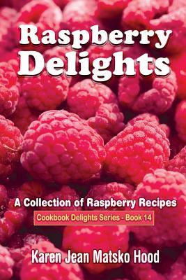 Raspberry Delights Cookbook: A Collection of Raspberry Recipes (Cookbook Delights Series, #14)