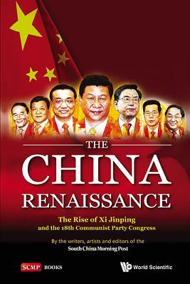 China Renaissance, The: The Rise of XI Jinping and the 18th Communist Party Congress