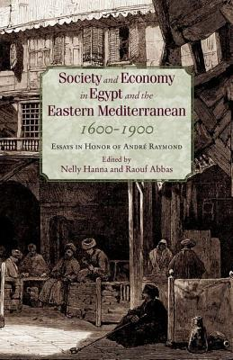 Society and Economy in Egypt and the Eastern Mediterranean 1600 1900: Essays in Honor of Andre Raymond