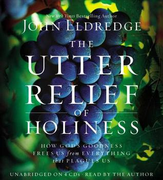 The Utter Relief of Holiness by John Eldredge