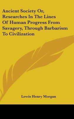 Ancient Society Or, Researches in the Lines of Human Progress from Savagery, Through Barbarism to Civilization