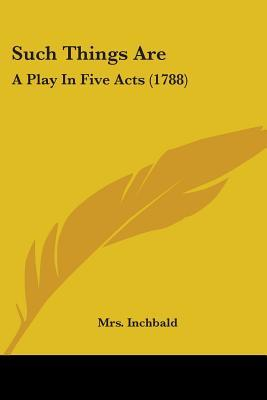 Ebook Such Things Are: A Play in Five Acts by Elizabeth Inchbald TXT!