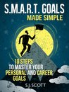 SMART Goal Setting Made Simple - 10 Steps to Master Your Personal and Career Goals