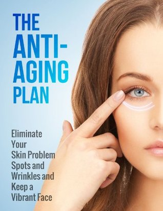 The Anti-Aging Plan: Eliminate Your Skin Problem Spots and Wrinkles and Keep a Vibrant Face