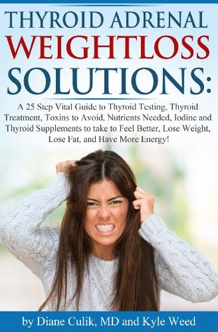 Thyroid Adrenal Weightloss Solutions!: A 25 Step Vital Guide to Thyroid Testing, Thyroid Treatment, Toxins to Avoid, Nutrients Needed, Iodine and Thyroid Supplements to Feel Better, Lose Weight...