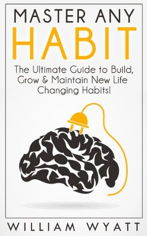Habit: Master Any Habit! The Ultimate Guide to Build & Maintain Life Changing Habits, Achieve Massive Success, Boost Your Productivity & Erase Procrastination ... Procrastination, Time Management, Success)