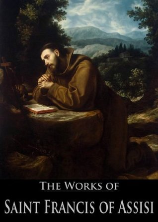 The Works of Saint Francis of Assisi: Admonitions, Prayers of Saint Francis Assisi, Six Letters of Saint Francis Assisi