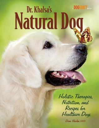 Dr. Khalsa's Natural Dog: Holistic Therapies, Nutrition, and Recipes for Healthier Dogs by Deva Kaur Khalsa