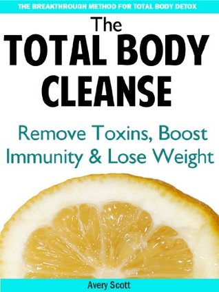 The Total Body Cleanse: Detox Diet to Remove Toxins, Boost Immunity and Promote Weight Loss