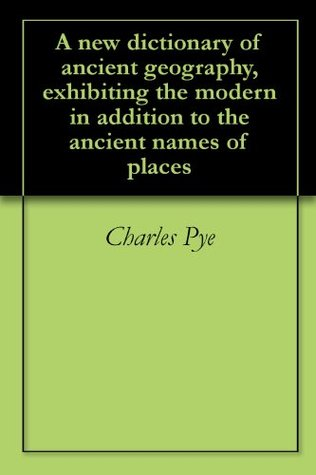 A new dictionary of ancient geography, exhibiting the modern in addition to the ancient names of places