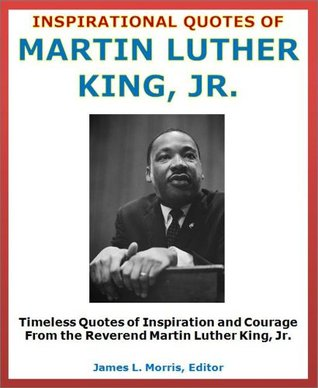 Great Quotes: Inspirational Quotes of Martin Luther King, Jr. - Quotes of Inspiration and Courage From the Reverend Martin Luther King, Jr.