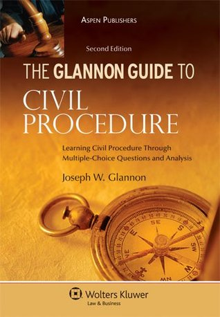Glannon Guide to Civil Procedure: Learning Civil Procedure Through Multiple-Choice Questions and Analysis, 2nd Ed.